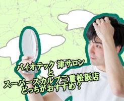 スーパースカルプ三重松阪店とバイオテックどっちがおすすめなのか
